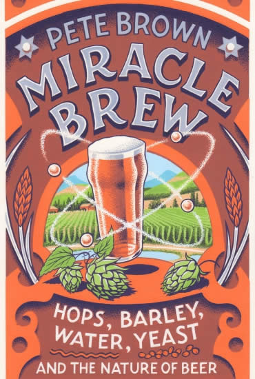 Miracle Brew: Hops, Barley, Water, Yeast and the Nature of Beer – Pete Brown