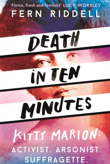 Death in Ten Minutes Kitty Marion: Activist, Arsonist, Suffragette – Dr Fern Riddell