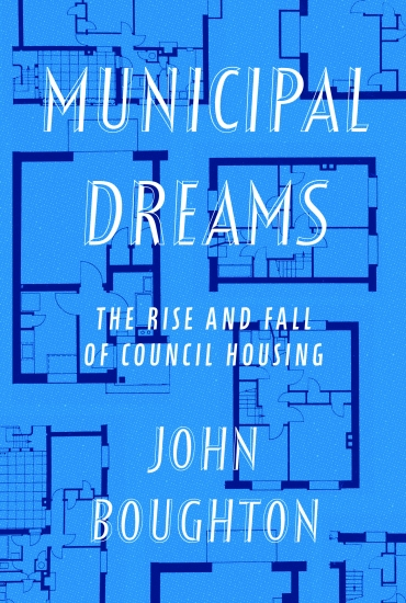 Municipal Dreams: The Rise and Fall of Council Housing –  John Boughton