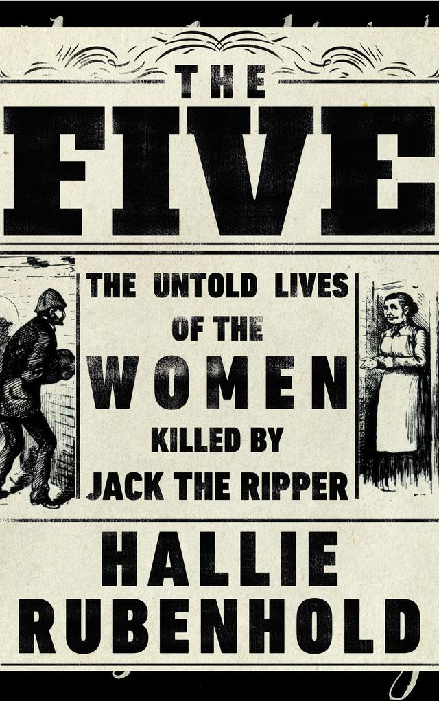 The Five: The Untold Lives Of The Women Killed By Jack The Ripper – Hallie Rubenhold