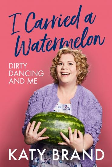 I Carried a Watermelon: Dirty Dancing and Me – Katy Brand