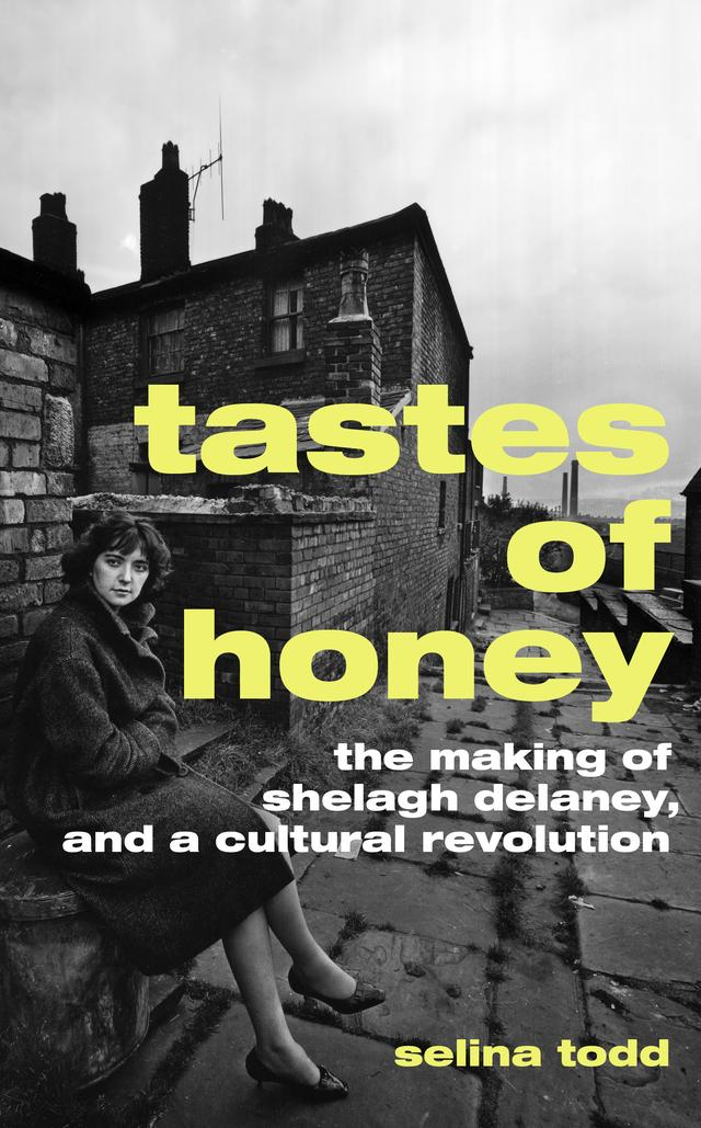 Tastes of Honey: The Making of Shelagh Delaney – Selina Todd