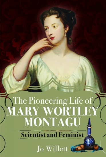 The Pioneering Life of Mary Wortley Montagu: Scientist and Feminist – Jo Willett